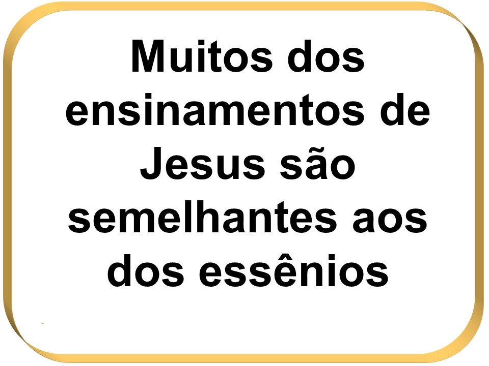 Muitos dos ensinamentos de Jesus são semelhantes aos dos essênios.