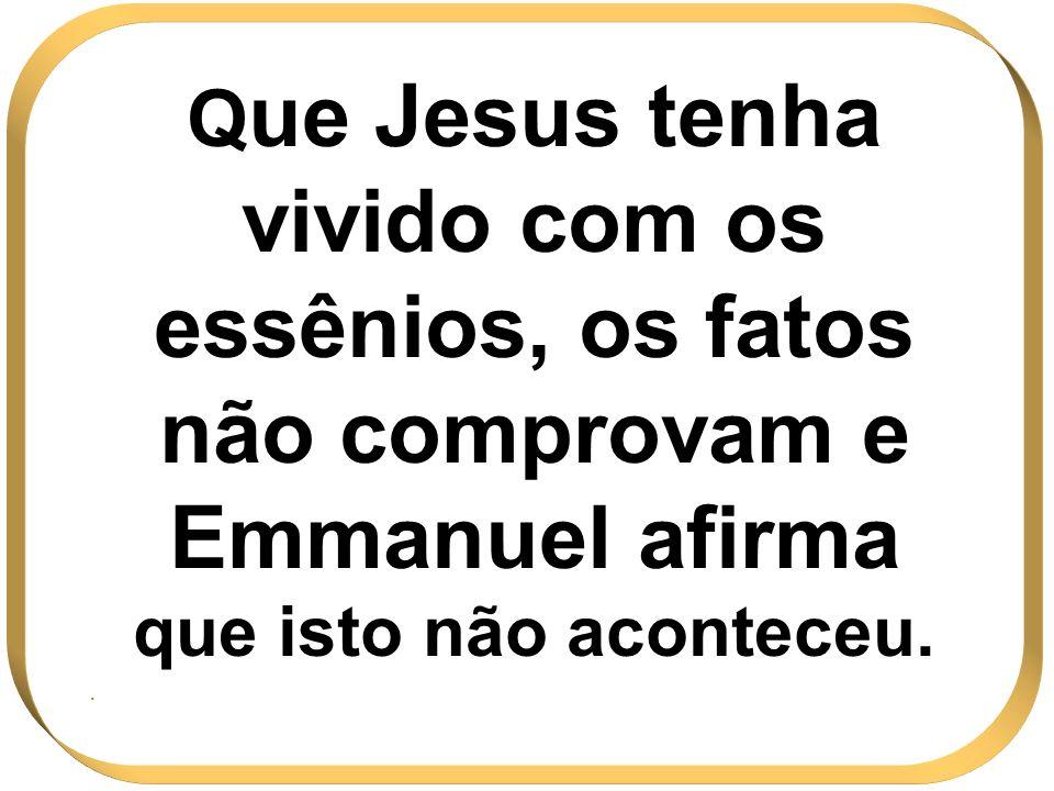 Q ue Jesus tenha vivido com os essênios, os fatos não comprovam e Emmanuel afirma que isto não aconteceu..