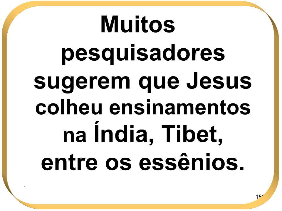 159 Muitos pesquisadores sugerem que Jesus colheu ensinamentos na Índia, Tibet, entre os essênios..