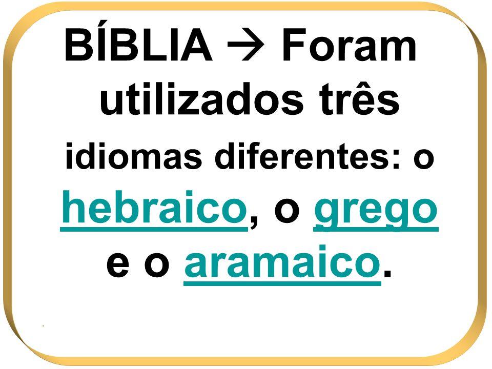 BÍBLIA Foram utilizados três idiomas diferentes: o hebraicohebraico, o grego e o aramaicoaramaico..