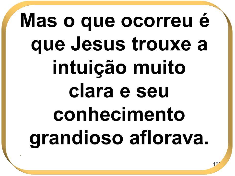 160 Mas o que ocorreu é que Jesus trouxe a intuição muito clara e seu conhecimento grandioso aflorava..