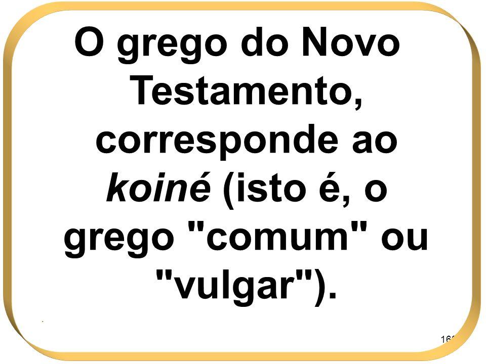 163 O grego do Novo Testamento, corresponde ao koiné (isto é, o grego