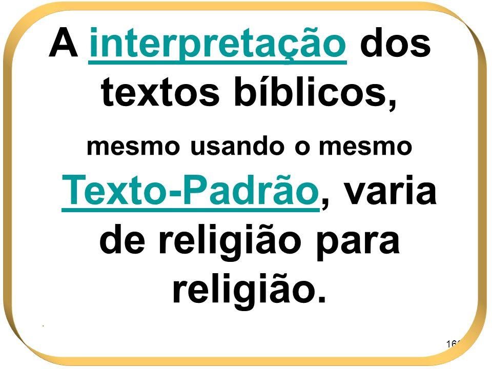166 A interpretação dos textos bíblicos, mesmo usando o mesmo Texto-PadrãoTexto-Padrão, varia de religião para religião..