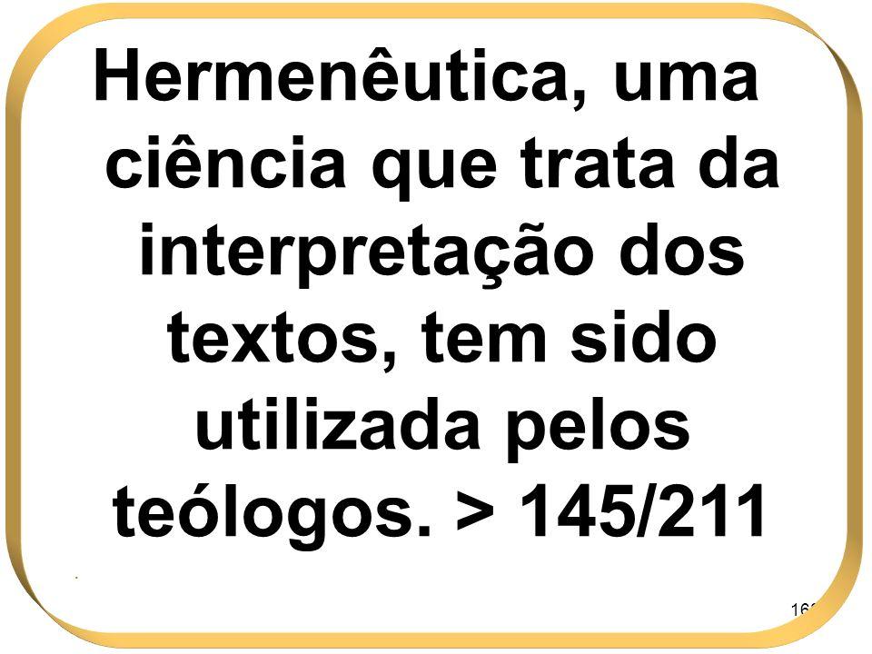 168 Hermenêutica, uma ciência que trata da interpretação dos textos, tem sido utilizada pelos teólogos. > 145/211.