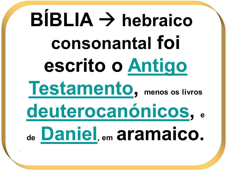 BÍBLIA hebraico consonantal foi escrito o Antigo TestamentoTestamento, menos os livros deuterocanónicosdeuterocanónicos, e de Daniel Daniel, em aramai