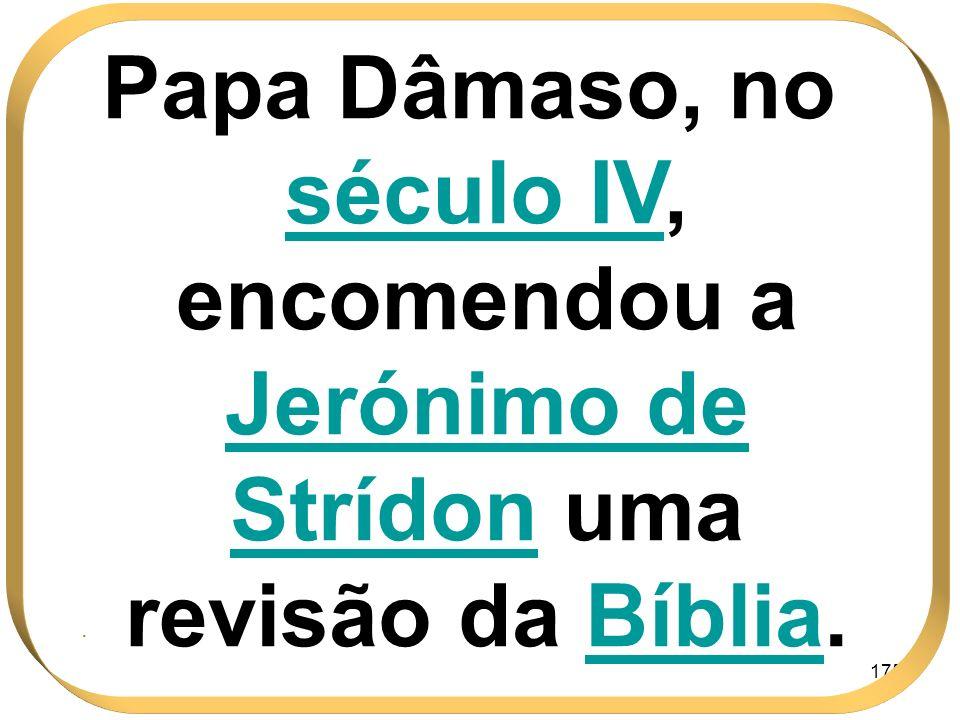 175 Papa Dâmaso, no século IVIV, encomendou a Jerónimo de Strídon uma revisão da BíbliaBíblia..