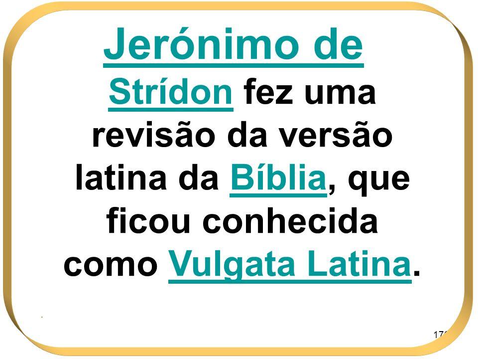176 Jerónimo de Strídon fez uma revisão da versão latina da BíbliaBíblia, que ficou conhecida como Vulgata LatinaLatina..