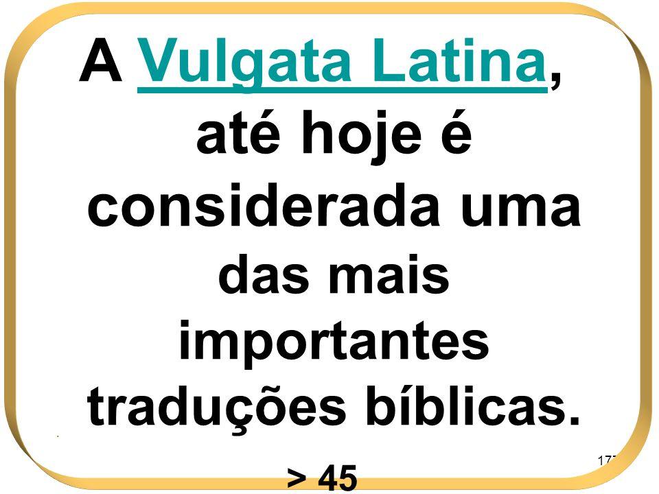 177 A Vulgata LatinaLatina, até hoje é considerada uma das mais importantes traduções bíblicas. > 45.