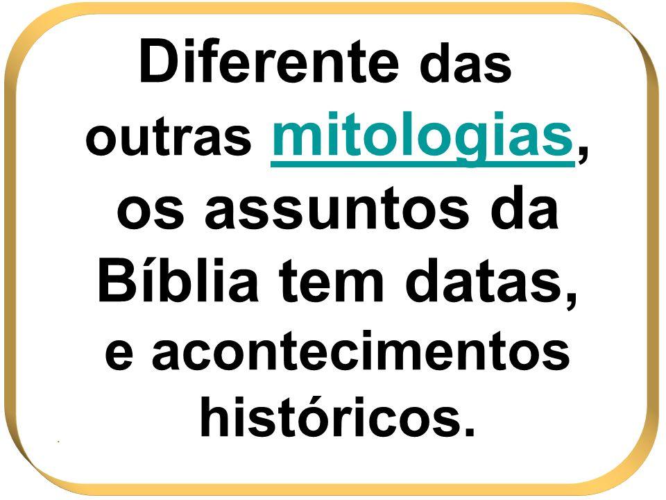 Diferente das outras mitologiasmitologias, os assuntos da Bíblia tem datas, e acontecimentos históricos..