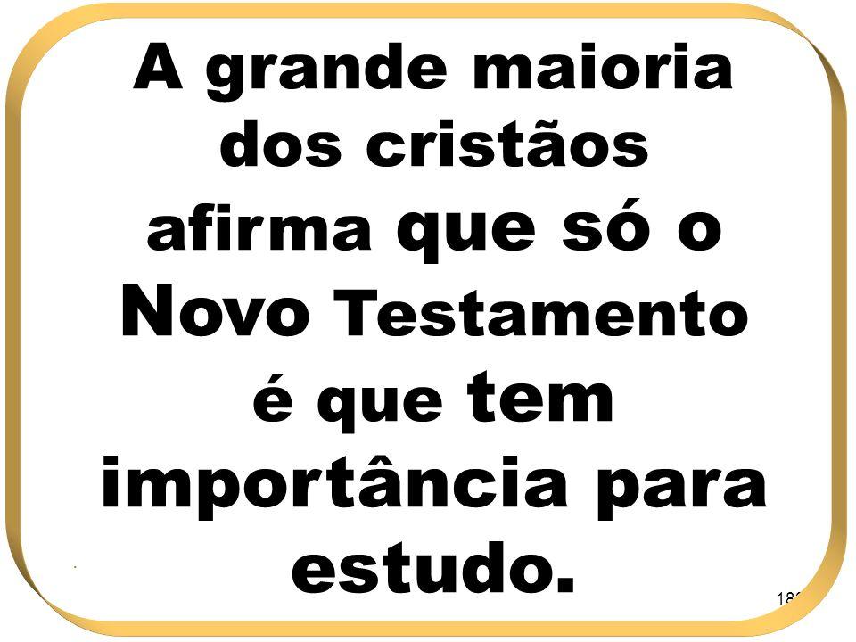 182 A grande maioria dos cristãos afirma que só o Novo Testamento é que tem importância para estudo..