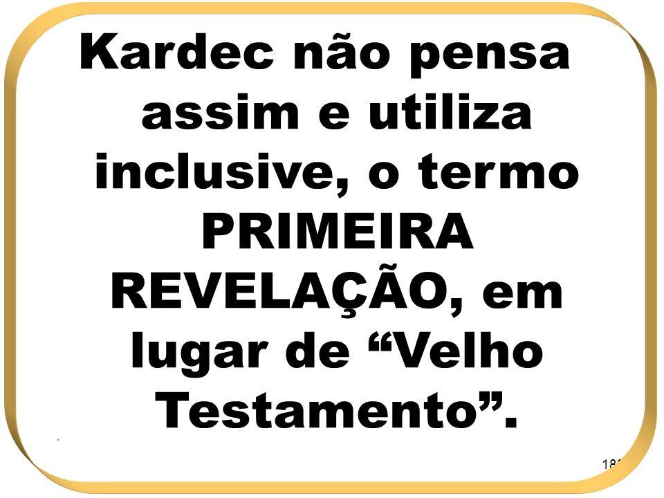 183 Kardec não pensa assim e utiliza inclusive, o termo PRIMEIRA REVELAÇÃO, em lugar de Velho Testamento..