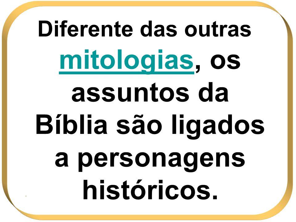Diferente das outras mitologiasmitologias, os assuntos da Bíblia são ligados a personagens históricos..