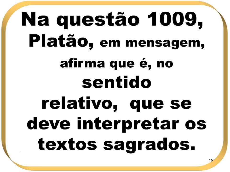 191 Na questão 1009, Platão, em mensagem, afirma que é, no sentido relativo, que se deve interpretar os textos sagrados..