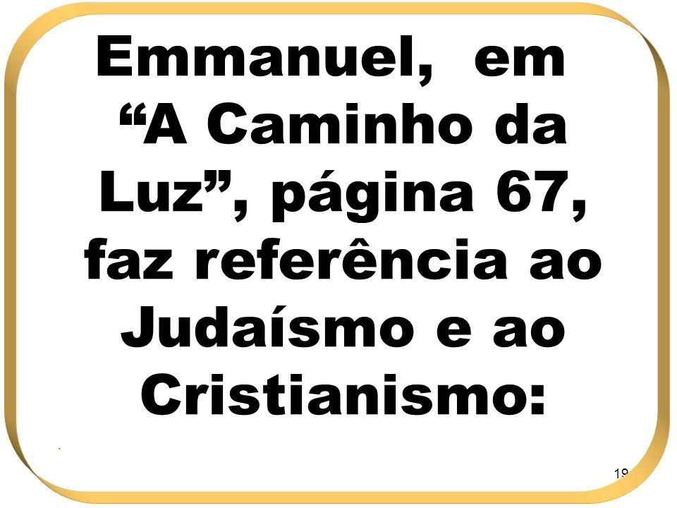 194 Emmanuel, em A Caminho da Luz, página 67, faz referência ao Judaísmo e ao Cristianismo:.