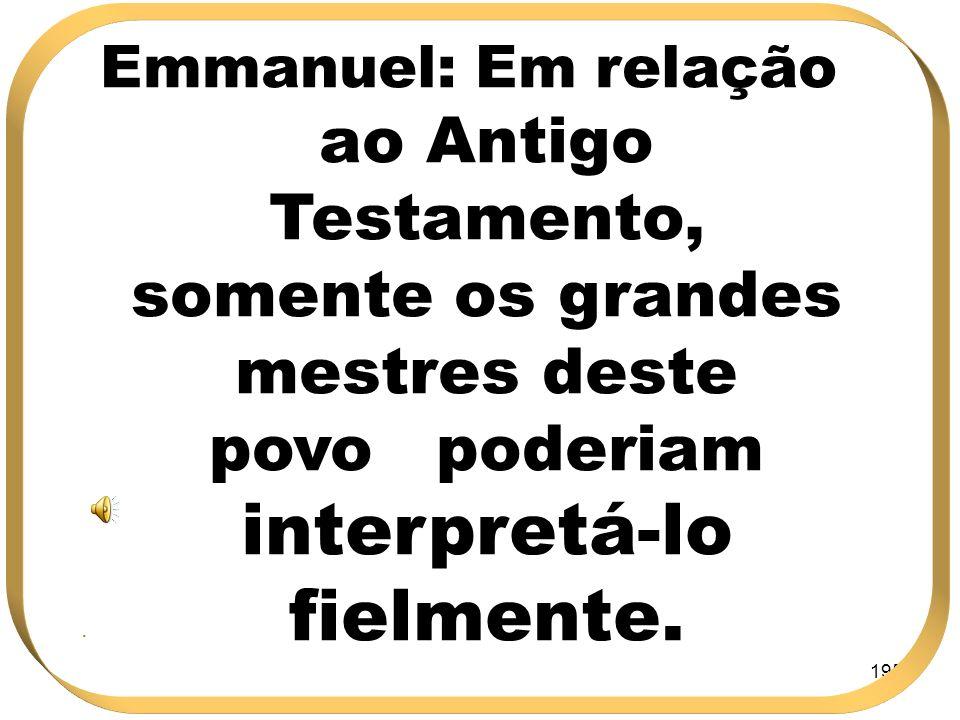 195 Emmanuel: Em relação ao Antigo Testamento, somente os grandes mestres deste povo poderiam interpretá-lo fielmente..