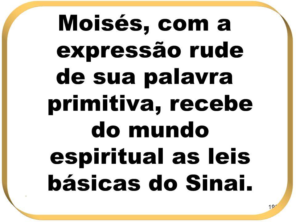 198 Moisés, com a expressão rude de sua palavra primitiva, recebe do mundo espiritual as leis básicas do Sinai..