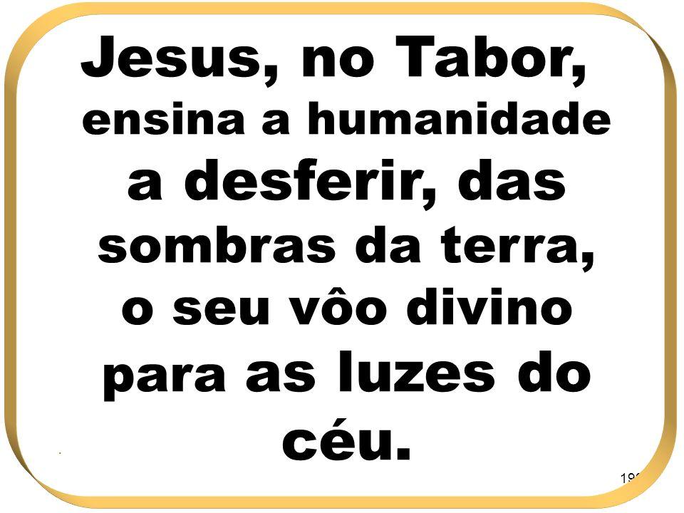 199 Jesus, no Tabor, ensina a humanidade a desferir, das sombras da terra, o seu vôo divino para as luzes do céu..