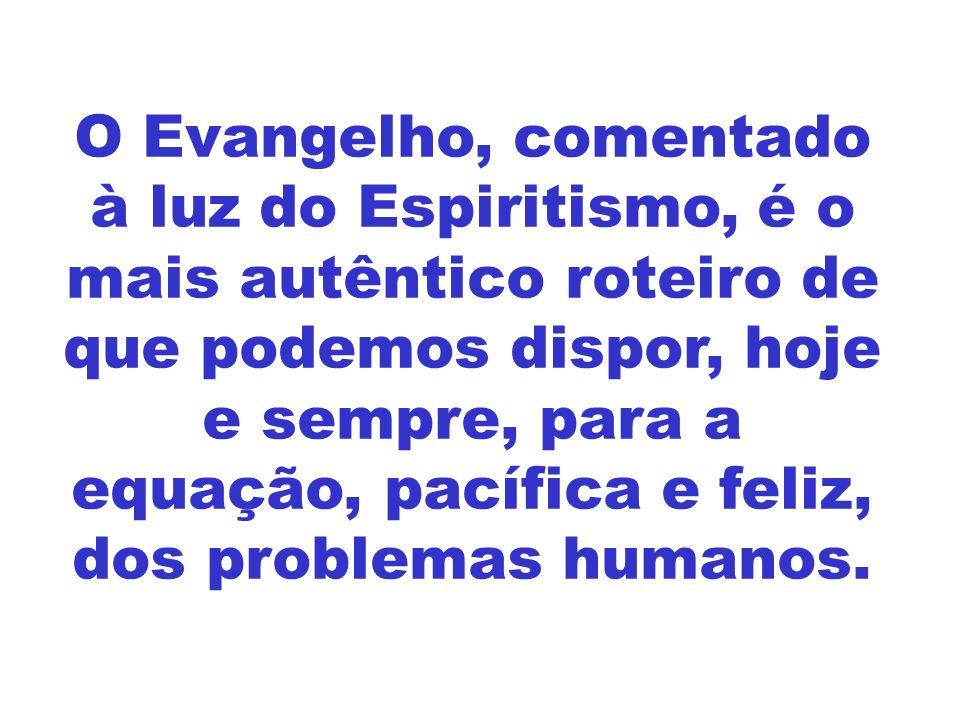 O Evangelho, comentado à luz do Espiritismo, é o mais autêntico roteiro de que podemos dispor, hoje e sempre, para a equação, pacífica e feliz, dos pr