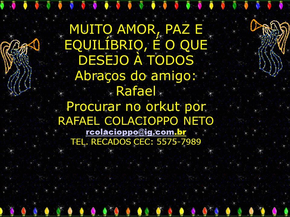 MUITO AMOR, PAZ E EQUILÍBRIO, É O QUE DESEJO À TODOS Abraços do amigo: Rafael Procurar no orkut por RAFAEL COLACIOPPO NETO rcolacioppo@ig.com.br TEL.