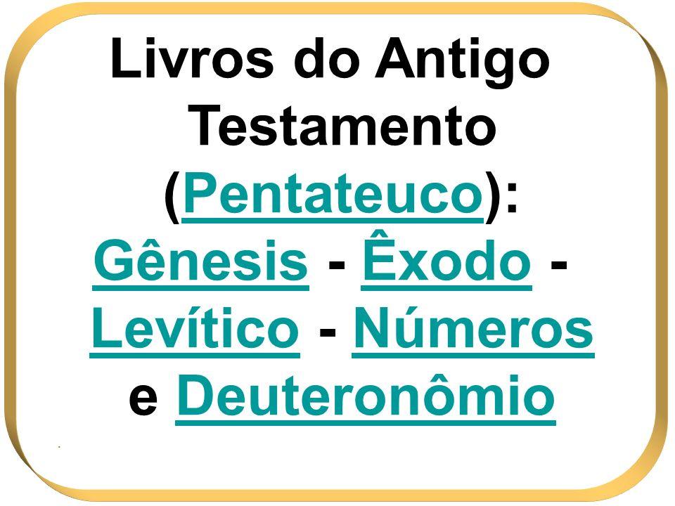 Livros do Antigo Testamento (Pentateuco):Pentateuco Gênesis - Êxodo - Levítico - Números e Deuteronômio.