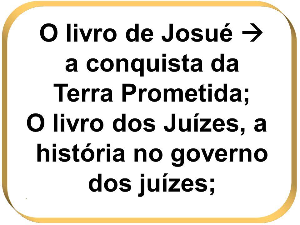 O livro de Josué a conquista da Terra Prometida; O livro dos Juízes, a história no governo dos juízes;.
