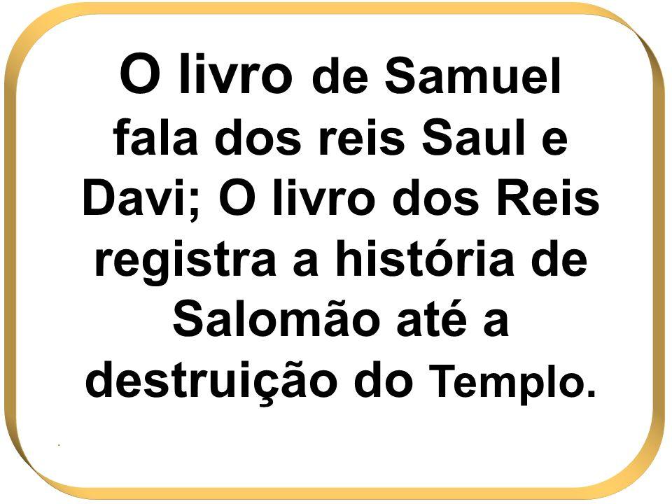 O livro de Samuel fala dos reis Saul e Davi; O livro dos Reis registra a história de Salomão até a destruição do Templo..