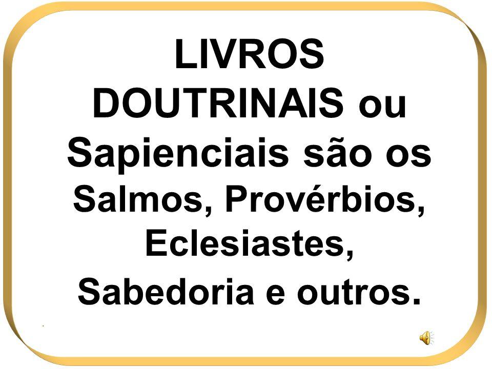 LIVROS DOUTRINAIS ou Sapienciais são os Salmos, Provérbios, Eclesiastes, Sabedoria e outros..