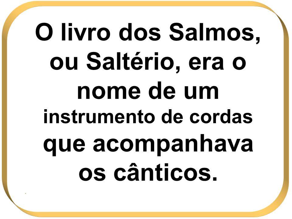 O livro dos Salmos, ou Saltério, era o nome de um instrumento de cordas que acompanhava os cânticos..
