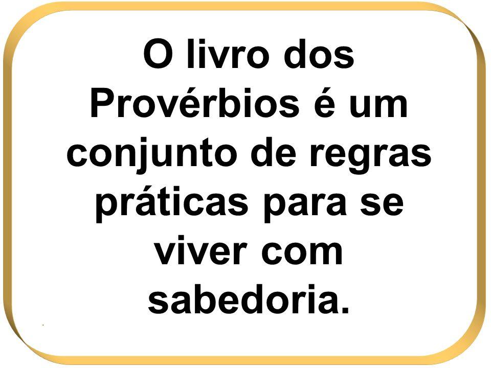 O livro dos Provérbios é um conjunto de regras práticas para se viver com sabedoria..