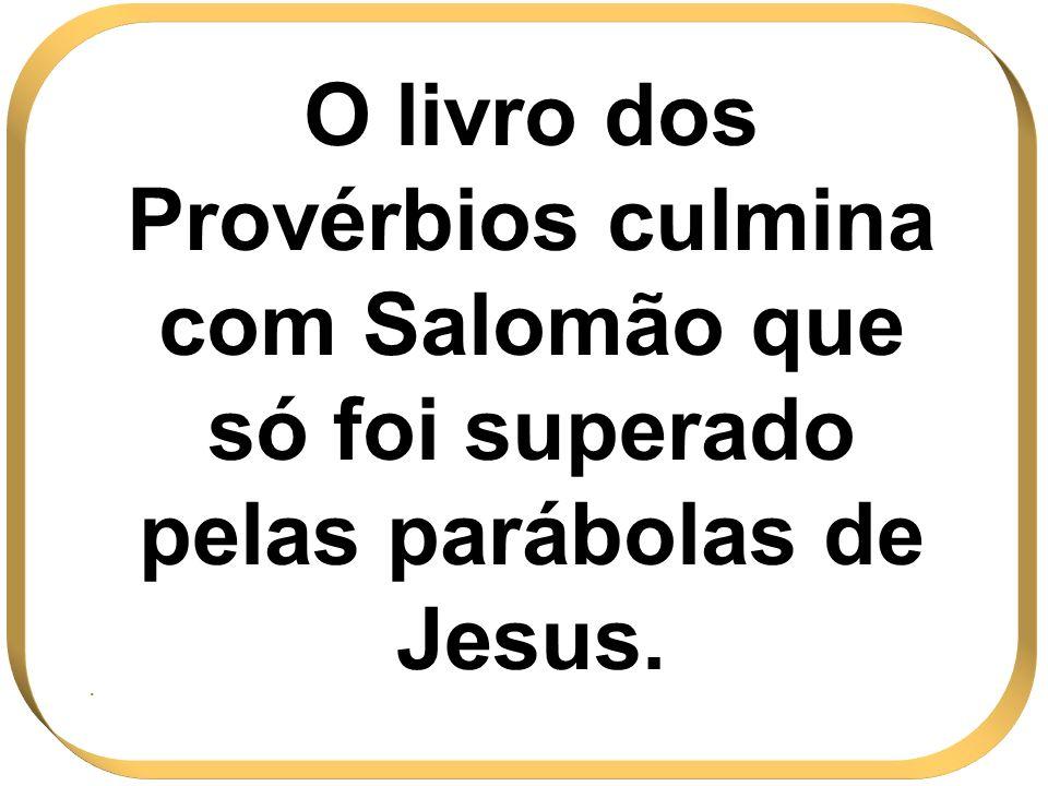O livro dos Provérbios culmina com Salomão que só foi superado pelas parábolas de Jesus..