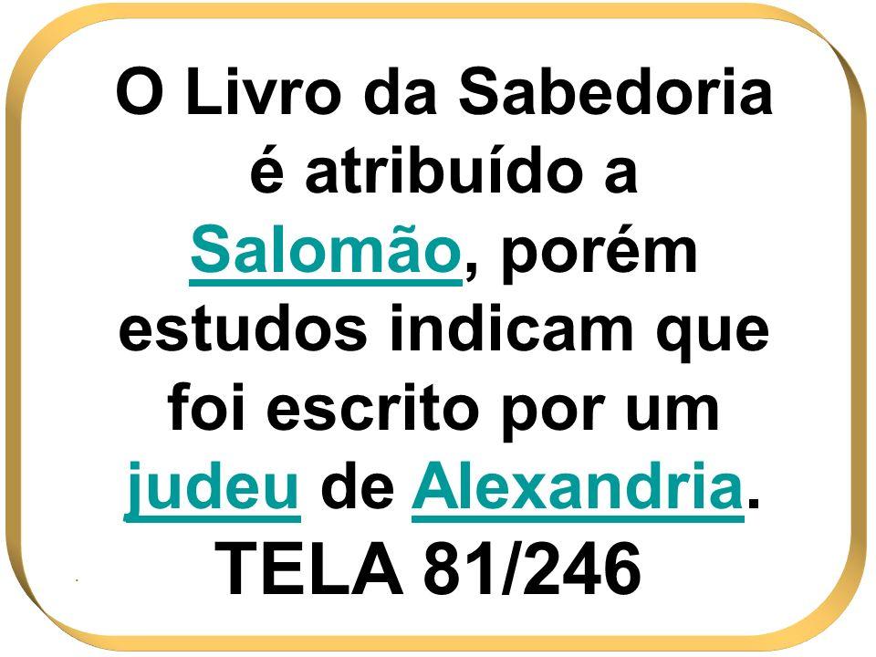 O Livro da Sabedoria é atribuído a SalomãoSalomão, porém estudos indicam que foi escrito por um judeu de AlexandriaAlexandria. TELA 81/246.