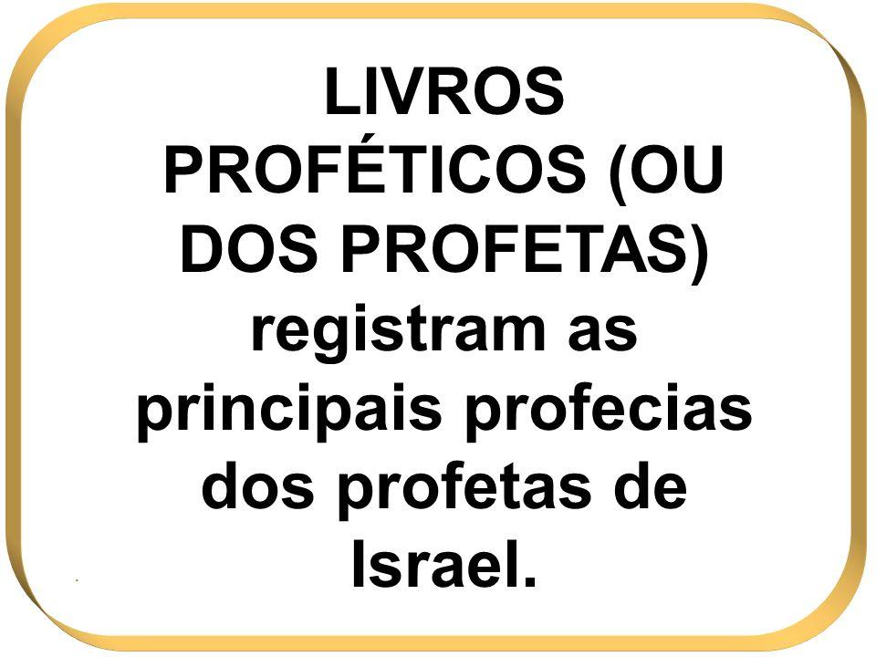 LIVROS PROFÉTICOS (OU DOS PROFETAS) registram as principais profecias dos profetas de Israel..