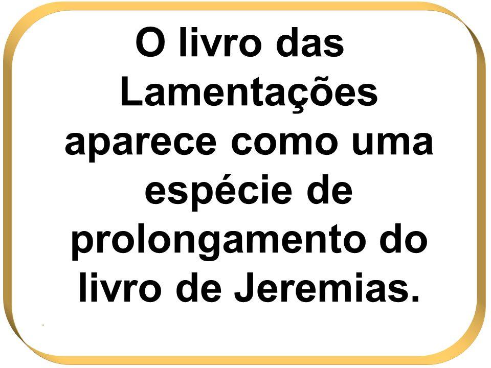 O livro das Lamentações aparece como uma espécie de prolongamento do livro de Jeremias..