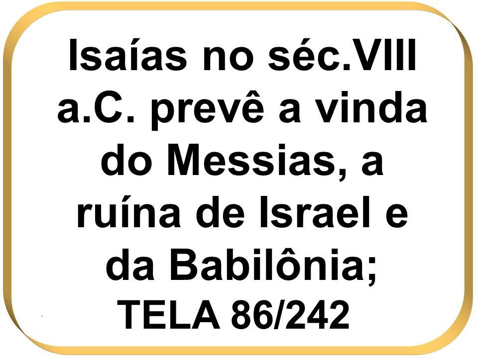 Isaías no séc.VIII a.C. prevê a vinda do Messias, a ruína de Israel e da Babilônia; TELA 86/242.