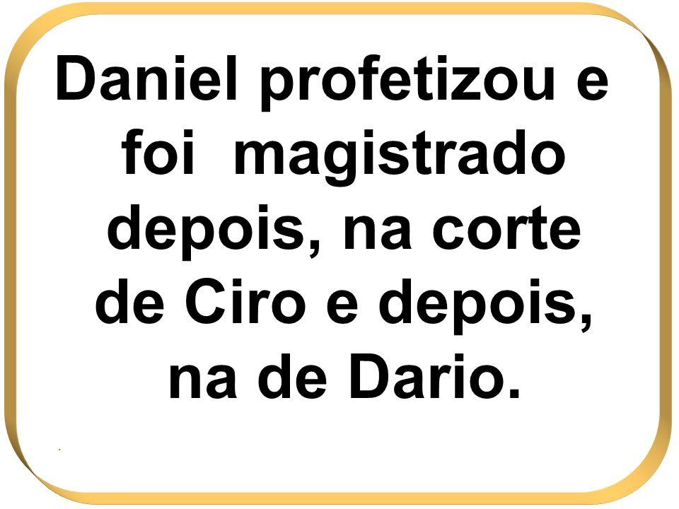 Daniel profetizou e foi magistrado depois, na corte de Ciro e depois, na de Dario..