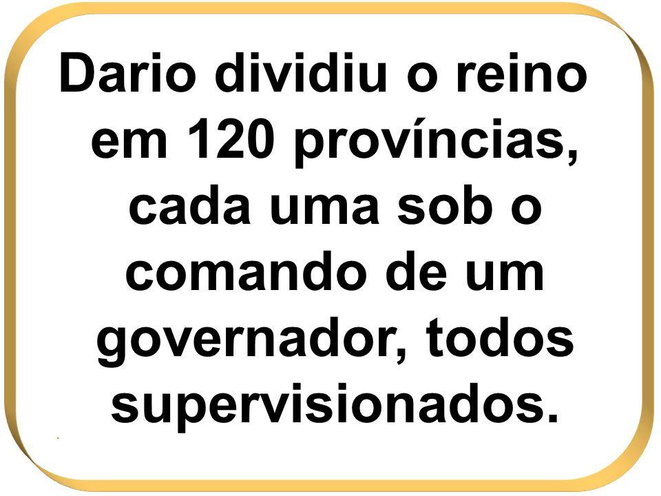 Dario dividiu o reino em 120 províncias, cada uma sob o comando de um governador, todos supervisionados..