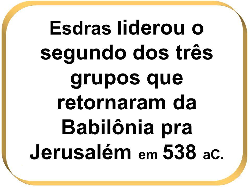 Esdras l iderou o segundo dos três grupos que retornaram da Babilônia pra Jerusalém em 538 aC..