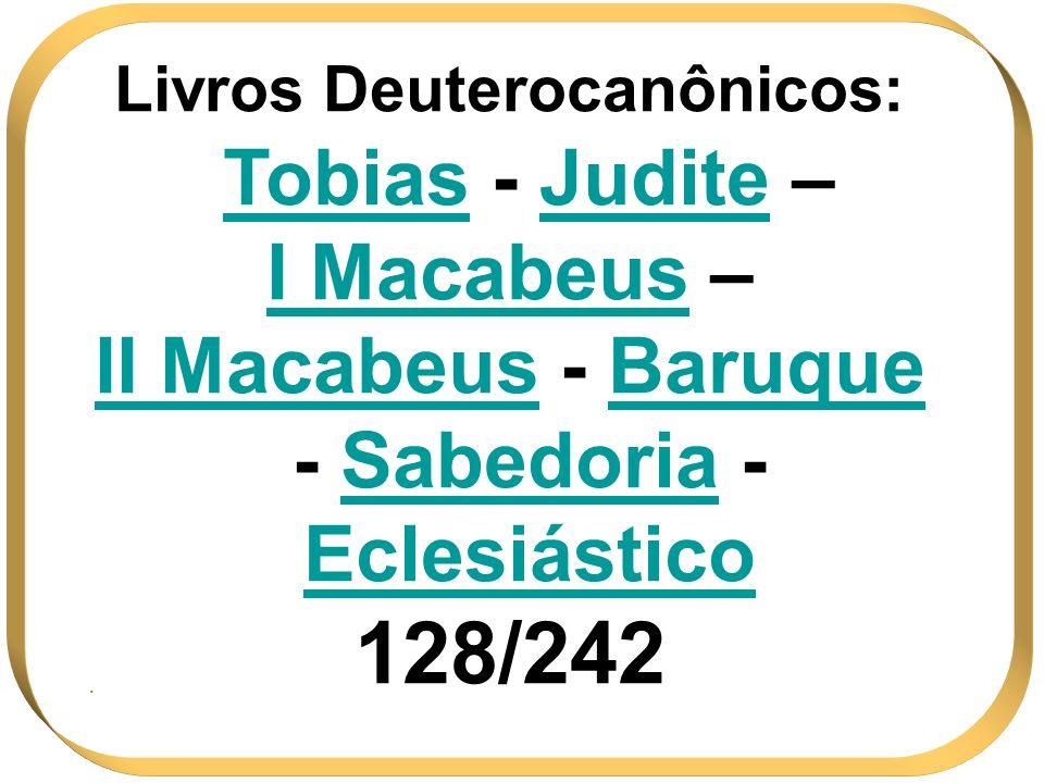 Livros Deuterocanônicos: Tobias - Judite – I Macabeus – II Macabeus - Baruque - Sabedoria - Eclesiástico 128/242.