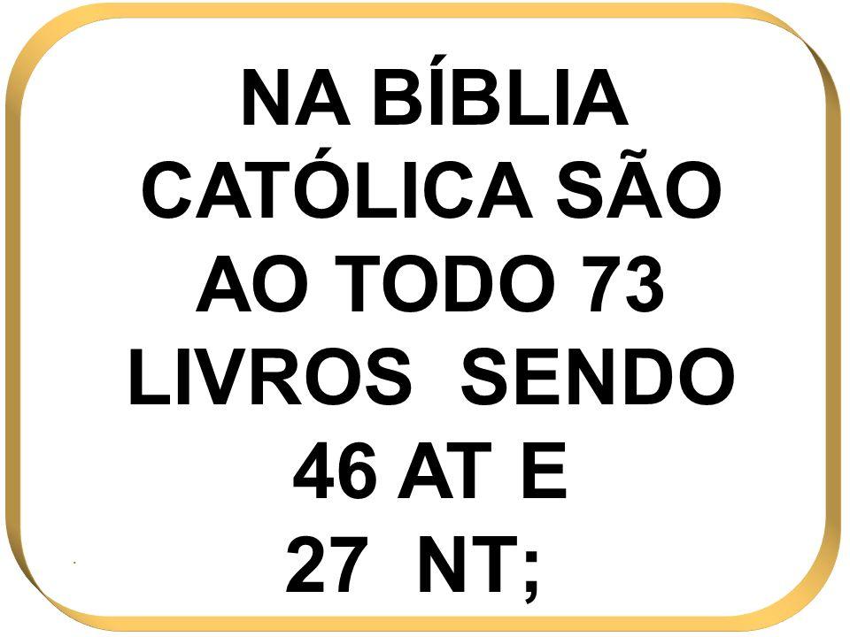 NA BÍBLIA CATÓLICA SÃO AO TODO 73 LIVROS SENDO 46 AT E 27 NT;.
