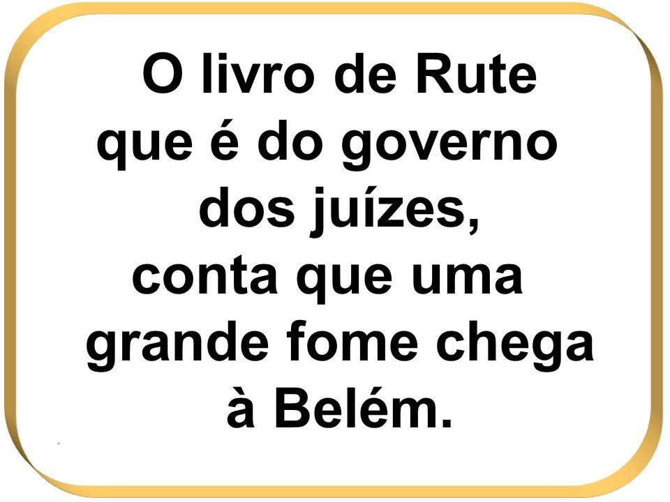 O livro de Rute que é do governo dos juízes, conta que uma grande fome chega à Belém..