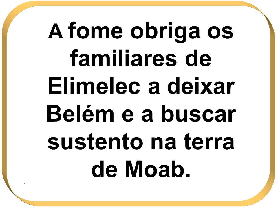 A fome obriga os familiares de Elimelec a deixar Belém e a buscar sustento na terra de Moab..