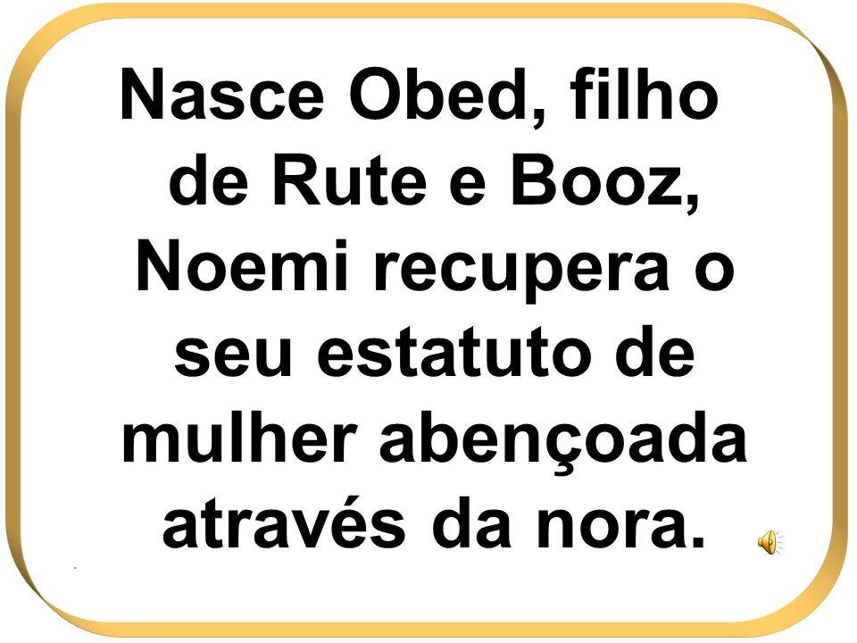 Nasce Obed, filho de Rute e Booz, Noemi recupera o seu estatuto de mulher abençoada através da nora..