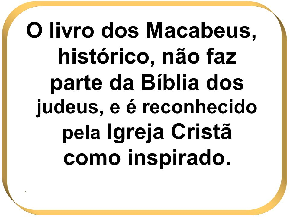 O livro dos Macabeus, histórico, não faz parte da Bíblia dos judeus, e é reconhecido pela Igreja Cristã como inspirado..