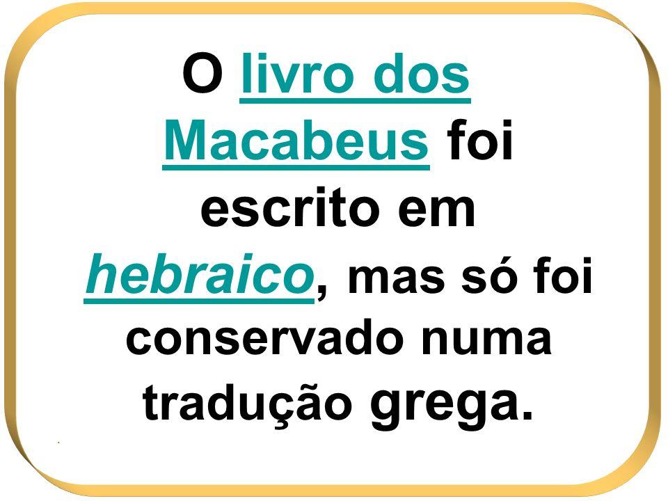 O livro dos Macabeus foi escrito em hebraicohebraico, mas só foi conservado numa tradução grega..