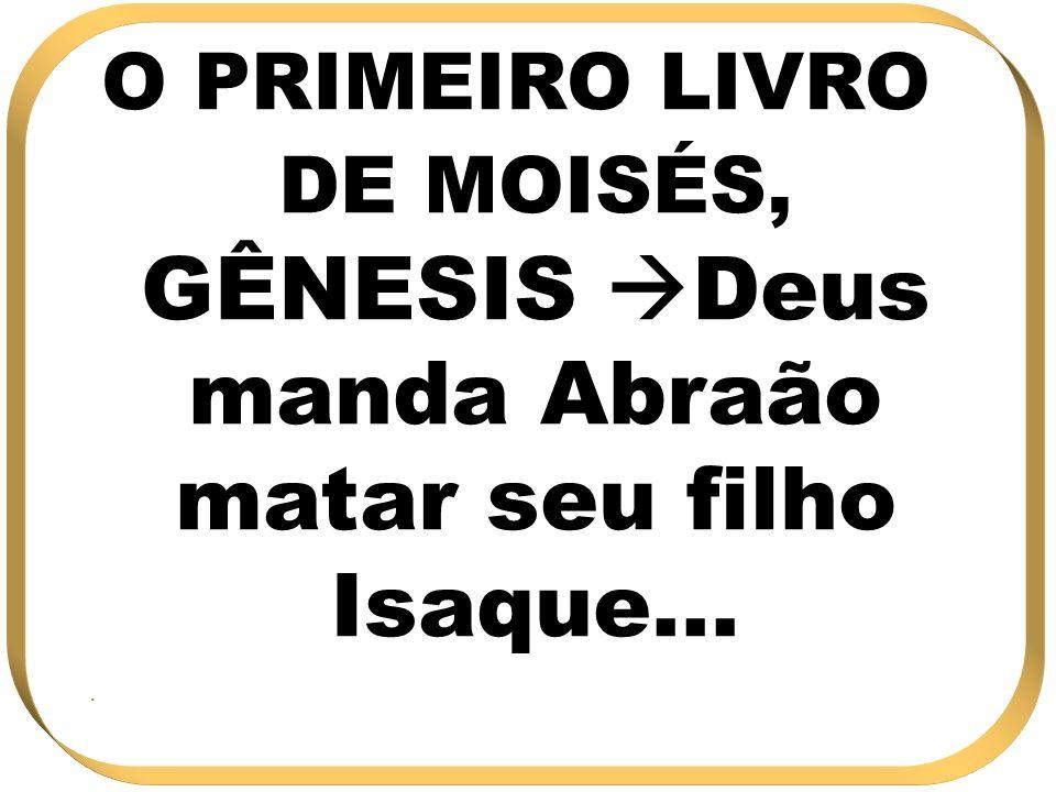 O PRIMEIRO LIVRO DE MOISÉS, GÊNESIS Deus manda Abraão matar seu filho Isaque....