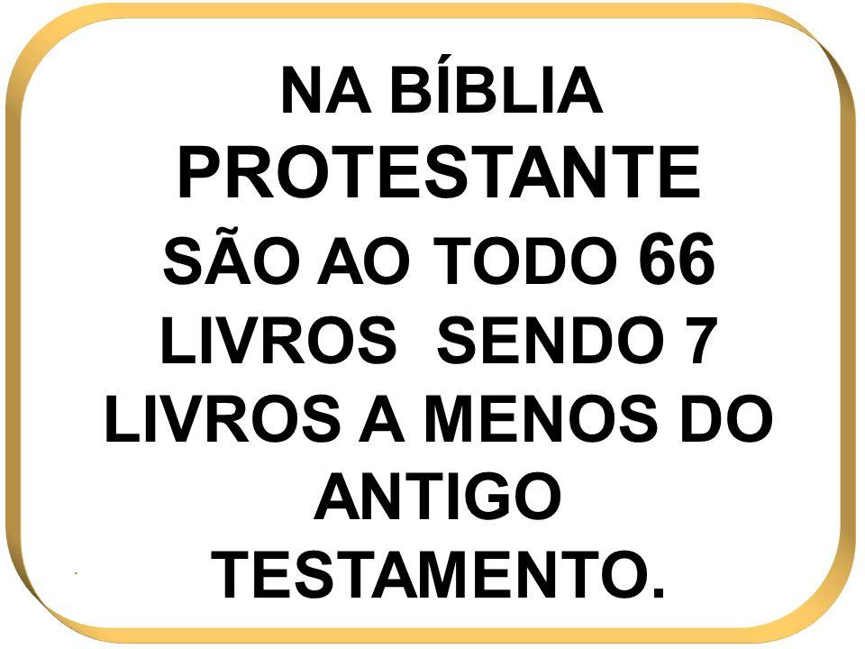 NA BÍBLIA PROTESTANTE SÃO AO TODO 66 LIVROS SENDO 7 LIVROS A MENOS DO ANTIGO TESTAMENTO..