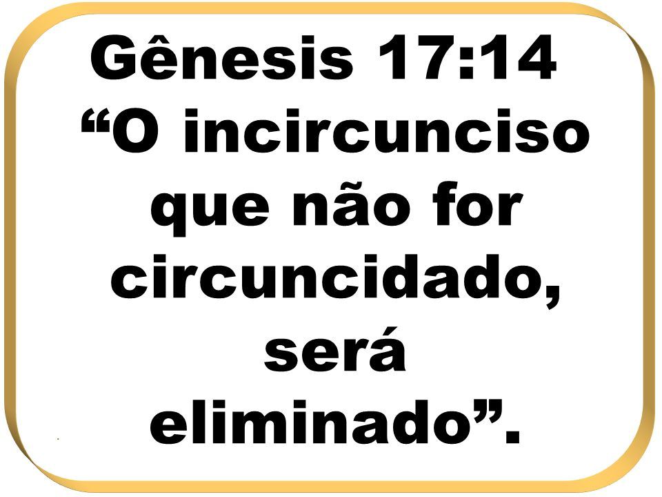 Gênesis 17:14 O incircunciso que não for circuncidado, será eliminado..