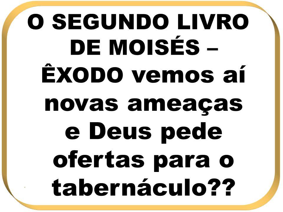 O SEGUNDO LIVRO DE MOISÉS – ÊXODO vemos aí novas ameaças e Deus pede ofertas para o tabernáculo??.