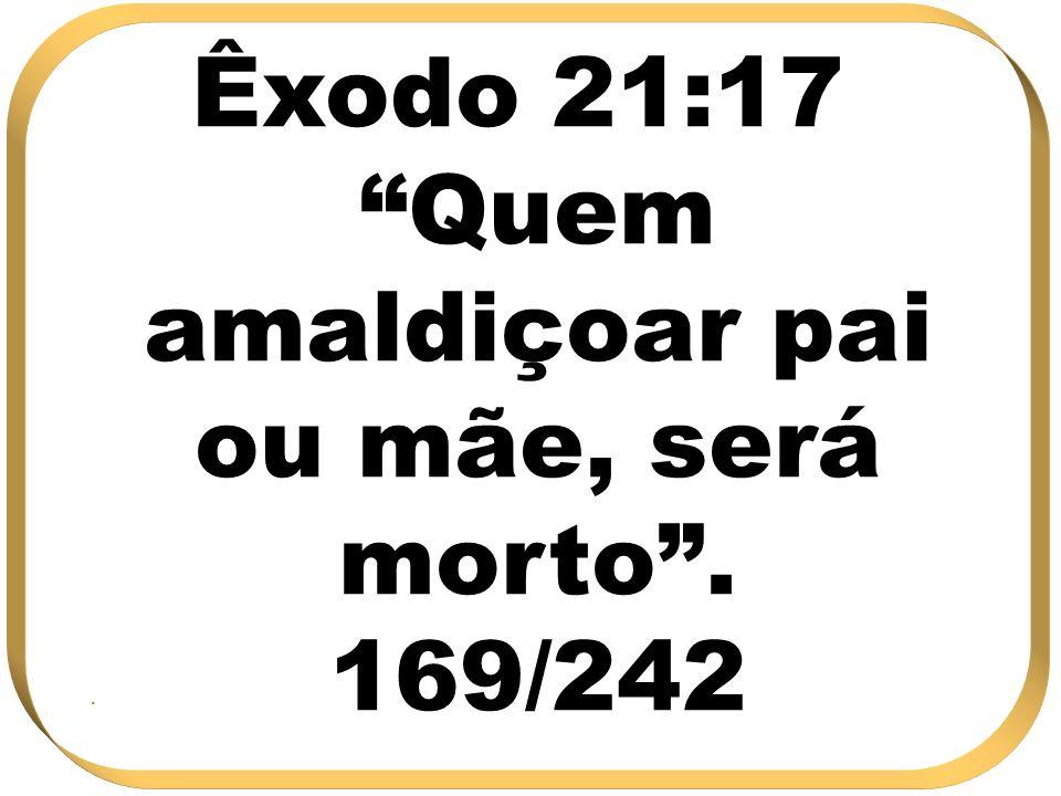 Êxodo 21:17 Quem amaldiçoar pai ou mãe, será morto. 169/242.