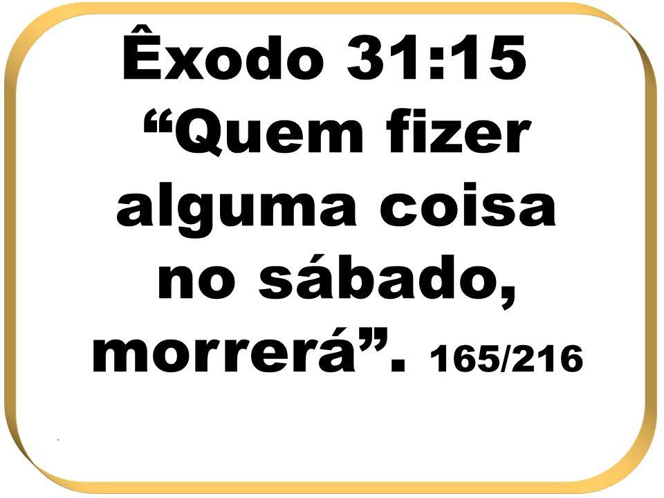 Êxodo 31:15 Quem fizer alguma coisa no sábado, morrerá. 165/216.